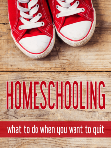 Advice and encouragement for those difficult time when you want to quit homeschooling.